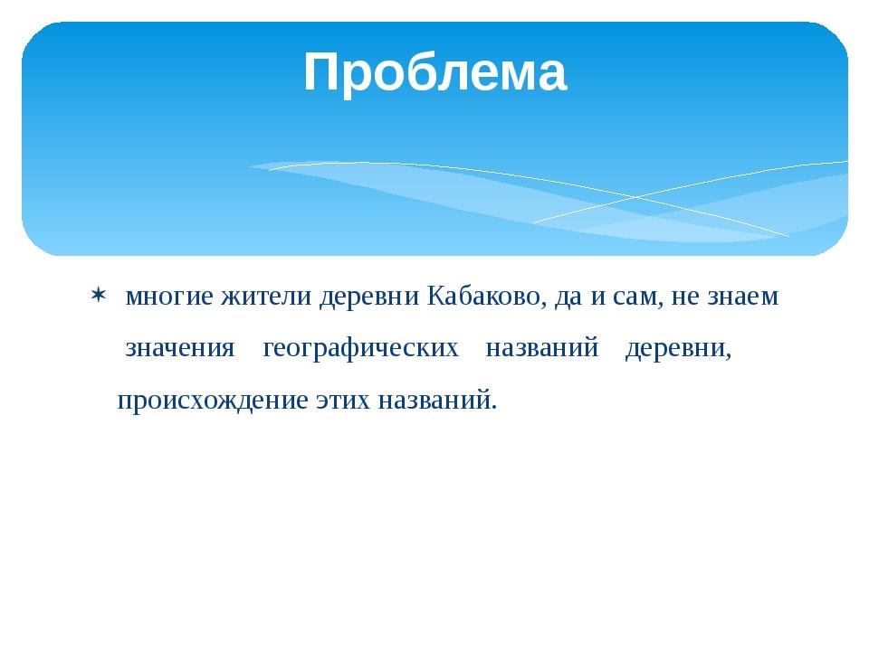 многие жители деревни Кабаково, да и сам, не знаем значения географических н...