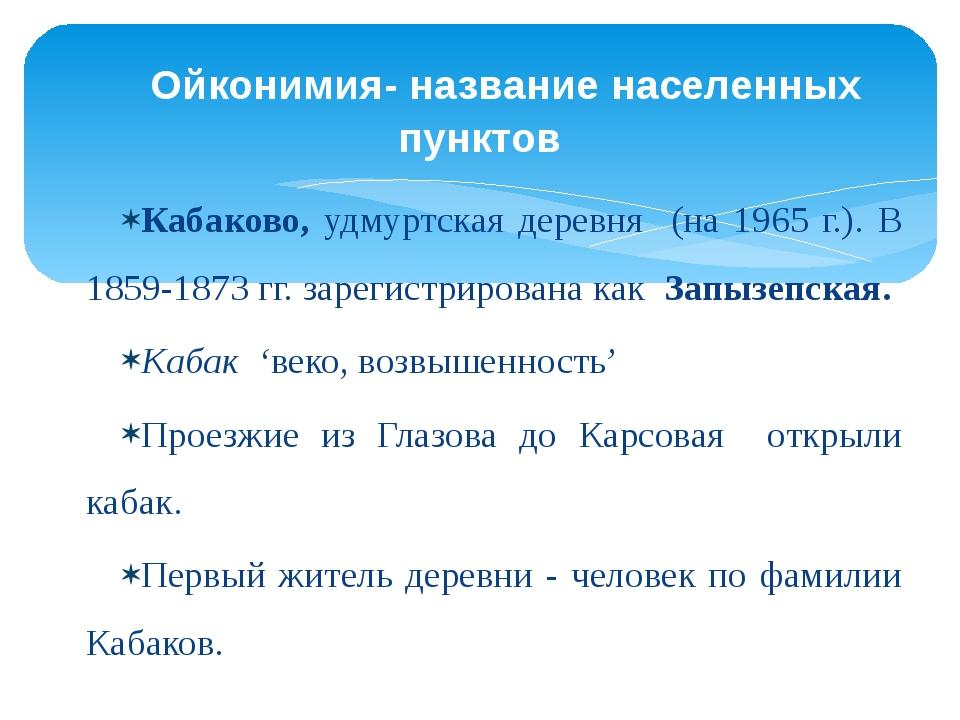 Кабаково, удмуртская деревня (на 1965 г.). В 1859-1873 гг. зарегистрирована к...