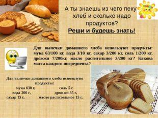 Для выпечки домашнего хлеба используют продукты: мука 63/100 кг, вода 3/10 кг
