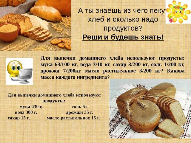 Для выпечки домашнего хлеба используют продукты: мука 63/100 кг, вода 3/10 кг...