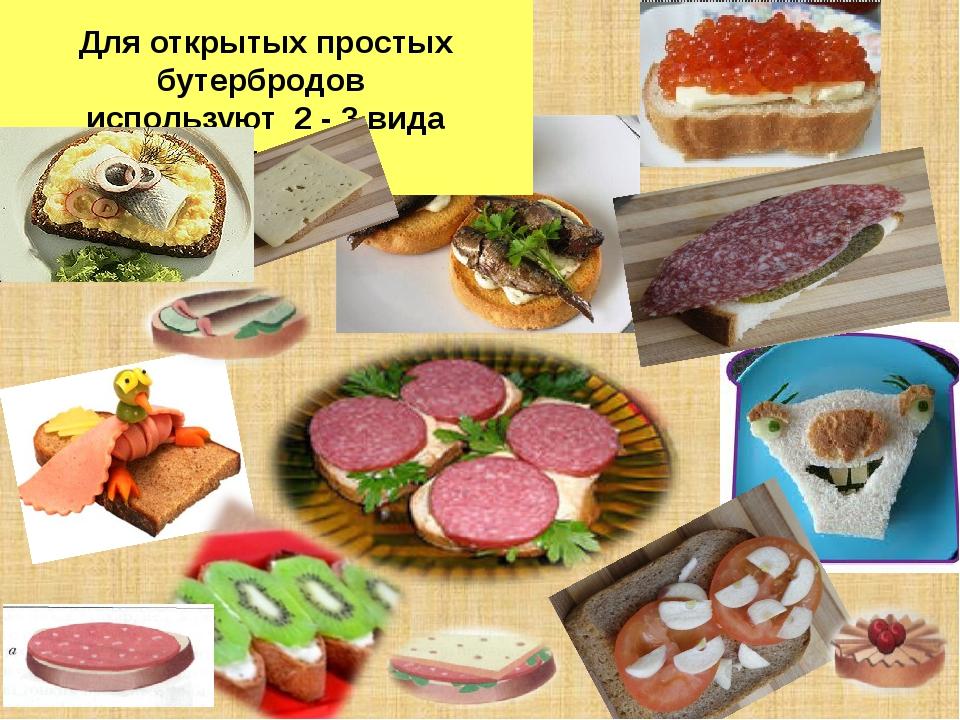 Для открытых простых бутербродов используют 2 - 3 вида продуктов