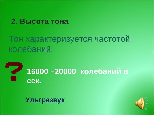 2. Высота тона Тон характеризуется частотой колебаний. 16000 –20000 колебаний...