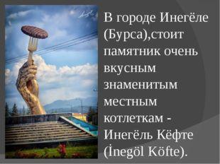 В городе Инегёле (Бурса),стоит памятник очень вкусным знаменитым местным котл