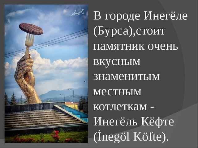 В городе Инегёле (Бурса),стоит памятник очень вкусным знаменитым местным котл...