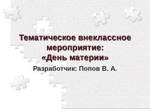 Тематическое внеклассное мероприятие: «День материи» Разработчик: Попов В. А.