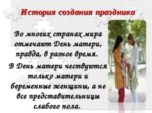 История создания праздника Во многих странах мира отмечают День матери, правд