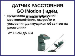 ДАТЧИК РАССТОЯНИЯ GO !Motion ( идём, движение) предназначен для измерения мес