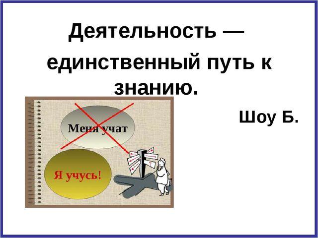 Деятельность — единственный путь к знанию. Шоу Б.