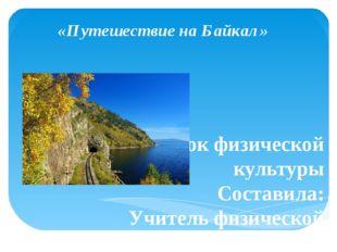 «Путешествие на Байкал» Урок физической культуры Составила: Учитель физическо