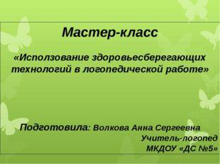 Мастер-класс «Исползование здоровьесберегающих технологий в логопедической ра