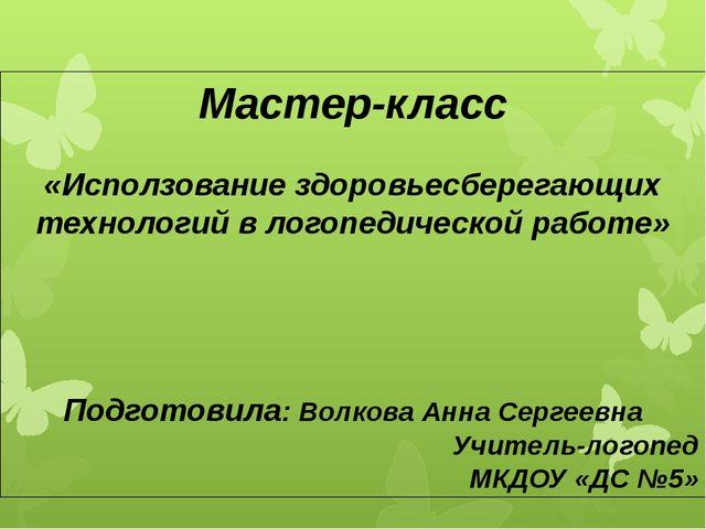 Мастер-класс «Исползование здоровьесберегающих технологий в логопедической ра...