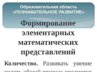 Образовательная область «ПОЗНАВАТЕЛЬНОЕ РАЗВИТИЕ» Формирование элементарных м