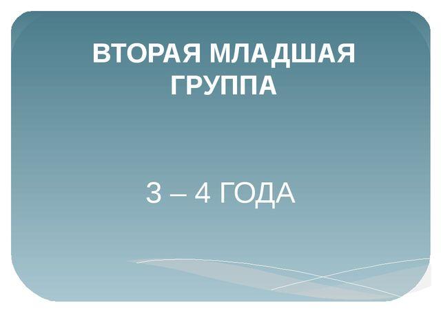 ВТОРАЯ МЛАДШАЯ ГРУППА 3 – 4 ГОДА