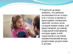 Родители должны помнить, что ребенок воспитывается не только и не столько в п