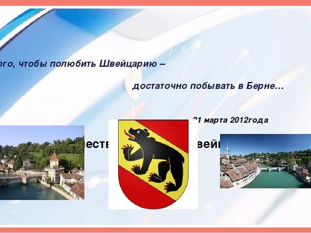 Для того, чтобы полюбить Швейцарию – достаточно побывать в Берне… 21 марта 2...