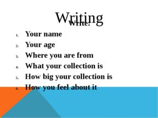 Writing Write: Your name Your age Where you are from What your collection is