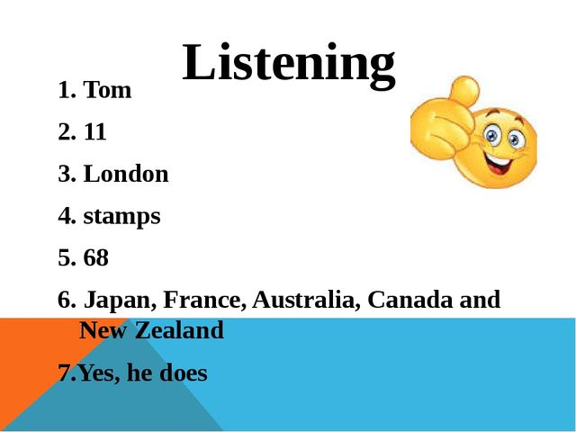 Listening 1. Tom 2. 11 3. London 4. stamps 5. 68 6. Japan, France, Australia,...