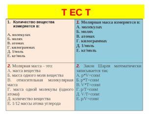 Т ЕС Т Количество вещества измеряется в:  А. молекулах Б. молях В. атомах Г.