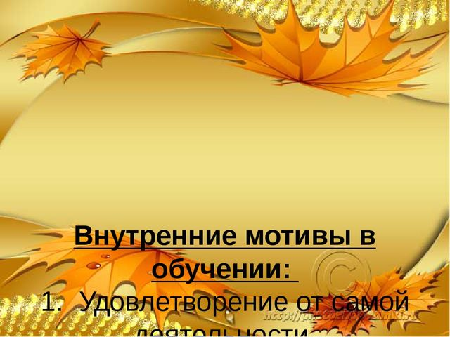 Внутренние мотивы в обучении: 1. Удовлетворение от самой деятельности. 2. Пр...