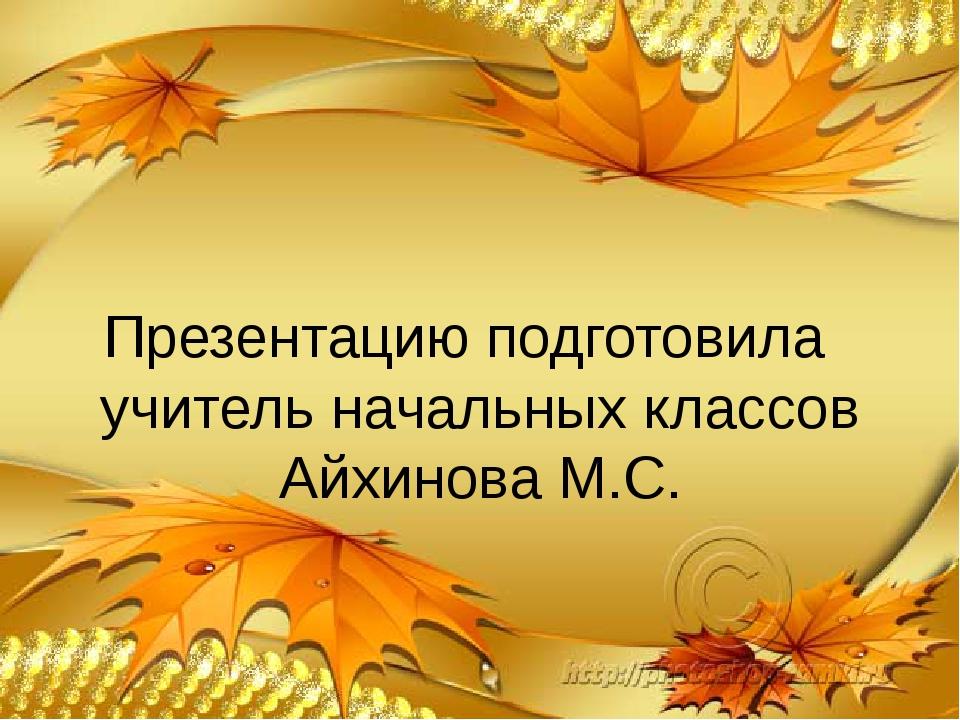 Презентацию подготовила учитель начальных классов Айхинова М.С.