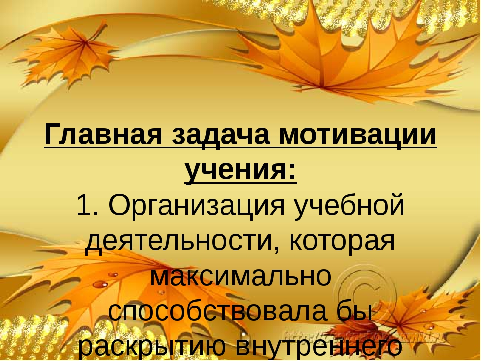 Главная задача мотивации учения: 1. Организация учебной деятельности, которая...