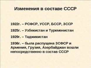 Изменения в составе СССР 1922г. – РСФСР, УССР, БССР, ЗССР 1925г. – Узбекистан