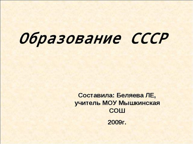 Образование СССР Составила: Беляева ЛЕ, учитель МОУ Мышкинская СОШ 2009г.