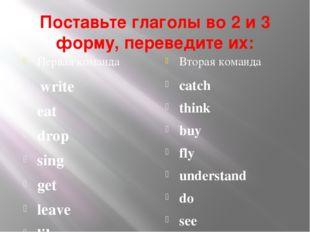 Поставьте глаголы во 2 и 3 форму, переведите их: Первая команда Вторая команд
