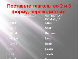 Поставьте глаголы во 2 и 3 форму, переведите их: ТРЕТЬЯ КОМАНДА: ЧЕТВЕРТАЯ КО