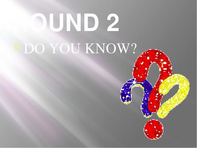 ROUND 2 DO YOU KNOW?