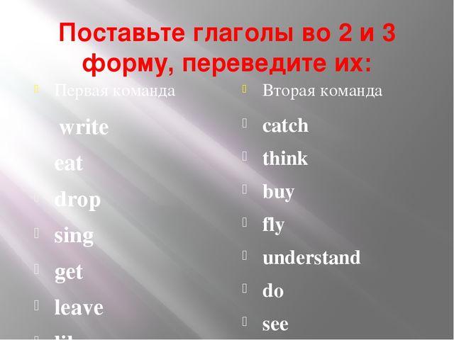 Поставьте глаголы во 2 и 3 форму, переведите их: Первая команда Вторая команд...