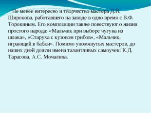 Не менее интересно и творчество мастера Д.И. Широкова, работавшего на заводе
