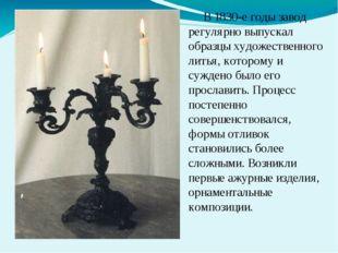 В 1830-е годы завод регулярно выпускал образцы художественного литья, которо