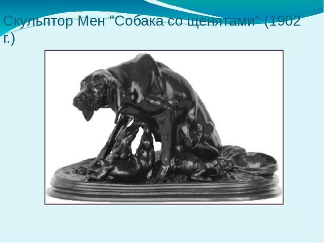 "Скульптор Мен ""Собака со щенятами"" (1902 г.)"