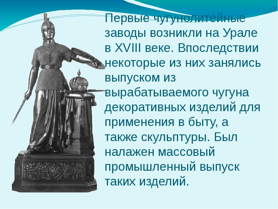 Первые чугунолитейные заводы возникли на Урале в XVIII веке. Впоследствии нек...