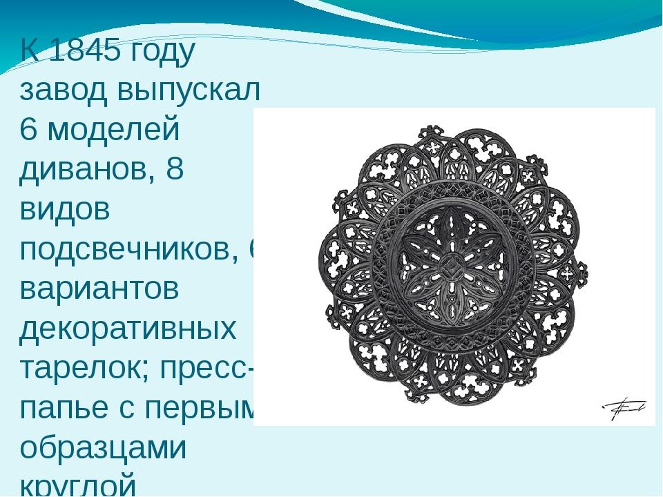 К 1845 году завод выпускал 6 моделей диванов, 8 видов подсвечников, 6 вариант...