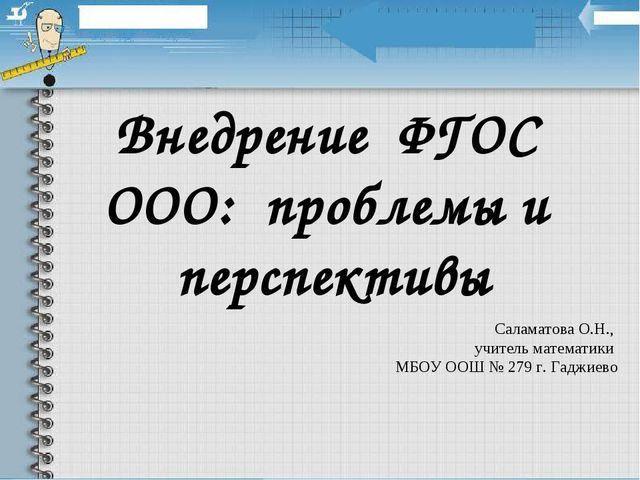 Внедрение ФГОС ООО: проблемы и перспективы Саламатова О.Н., учитель математик...