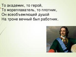 То академик, то герой, То мореплаватель, то плотник, Он всеобъемлющей душой Н