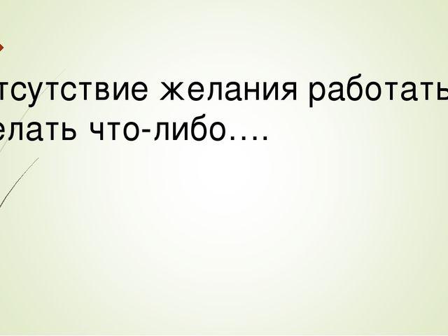 Отсутствие желания работать, делать что-либо….