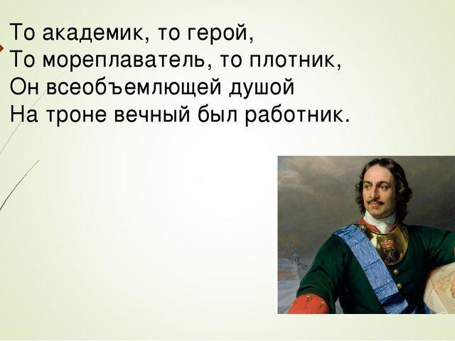 То академик, то герой, То мореплаватель, то плотник, Он всеобъемлющей душой Н...