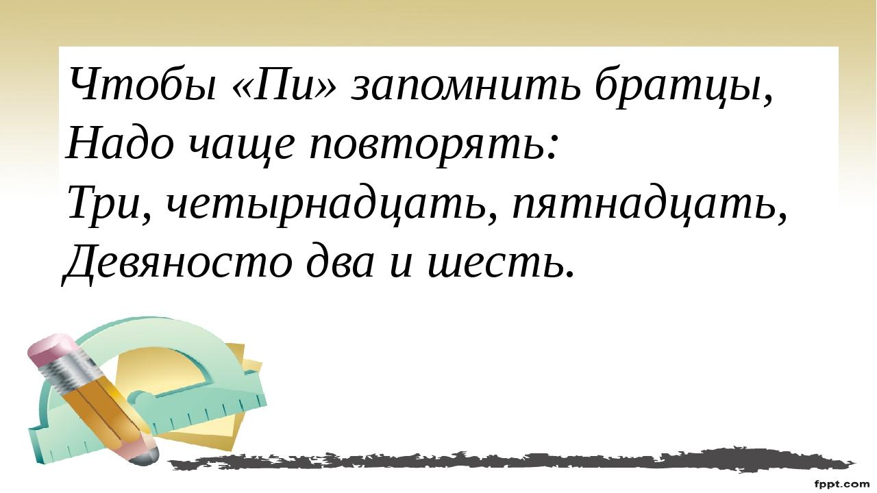 Чтобы «Пи» запомнить братцы, Надо чаще повторять: Три, четырнадцать, пятнадца...