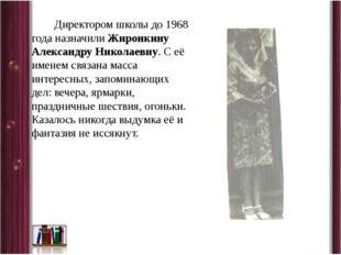 Директором школы до 1968 года назначили Жиронкину Александру Николаевну. С е
