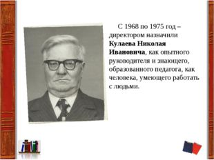 С 1968 по 1975 год – директором назначили Кулаева Николая Ивановича, как опы