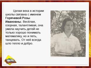 Целая веха в истории школы связана с именем Горячевой Розы Ивановны. Весёлая