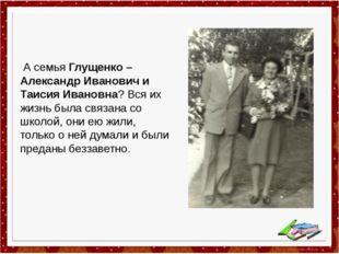 А семья Глущенко – Александр Иванович и Таисия Ивановна? Вся их жизнь была с