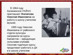 В 1964 году Калининское РАЙНО приглашает Филипова Николая Ивановича на работ