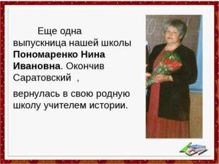 Еще одна выпускница нашей школы Пономаренко Нина Ивановна. Окончив Саратовск