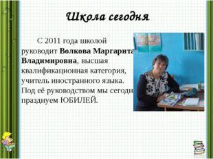 Школа сегодня С 2011 года школой руководит Волкова Маргарита Владимировна, вы