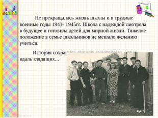 Не прекращалась жизнь школы и в трудные военные годы 1941- 1945гг. Школа с н