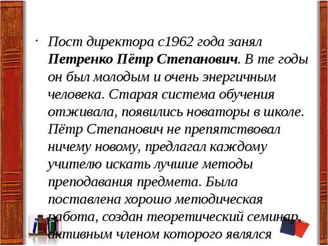 Пост директора с1962 года занял Петренко Пётр Степанович. В те годы он был м...